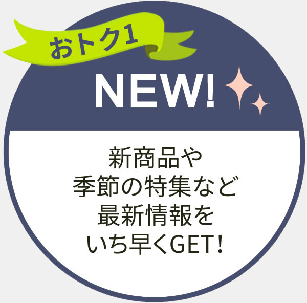新商品や季節の特集など最新情報をいち早くGET!